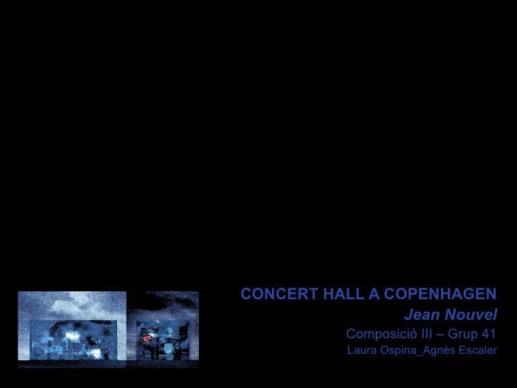 CONCERT HALL A COPENHAGEN                 Jean Nouvel           Composició III – Grup 41           Laura Ospina_Agnès Esc...