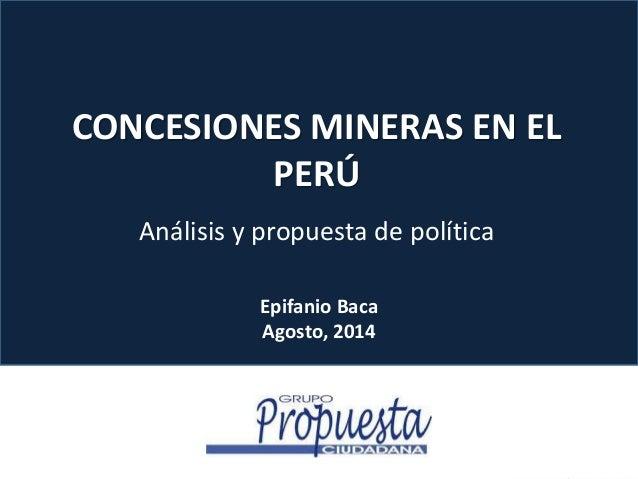 CONCESIONES MINERAS EN EL  PERÚ  Análisis y propuesta de política  Epifanio Baca  Agosto, 2014