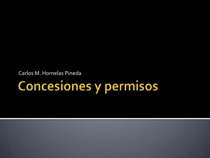 Concesiones y permisos<br />Carlos M. Hornelas Pineda<br />