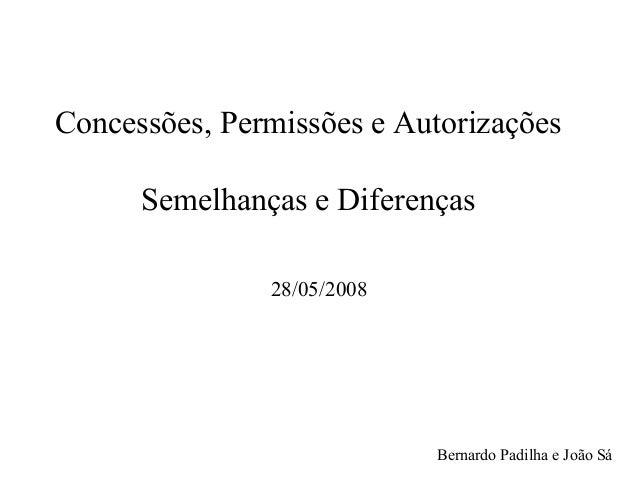 Concessões, Permissões e AutorizaçõesSemelhanças e Diferenças28/05/2008Bernardo Padilha e João Sá