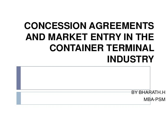 CONCESSION AGREEMENTSAND MARKET ENTRY IN THE    CONTAINER TERMINAL              INDUSTRY                  BY BHARATH.H    ...