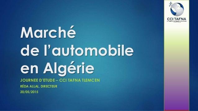 Marché de l'automobile en Algérie JOURNEE D'ETUDE – CCI TAFNA TLEMCEN RÉDA ALLAL, DIRECTEUR 20/05/2015