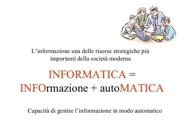 INFORMATICA = INFOrmazione + autoMATICA L'informazione una delle risorse strategiche più importanti della società moderna ...