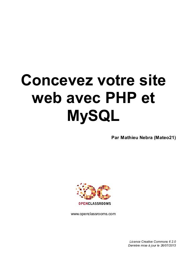 Concevez votre site web avec PHP et MySQL Par Mathieu Nebra (Mateo21) www.openclassrooms.com Licence Creative Commons 6 2....