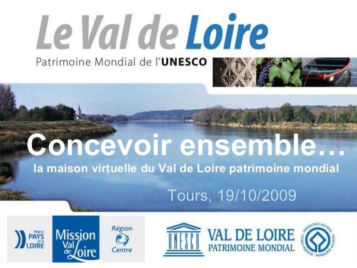 Concevoir ensemble… la maison virtuelle du Val de Loire patrimoine mondial Tours, 19/10/2009