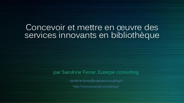 Concevoir et mettre en œuvre des services innovants en bibliothèque par Sandrine Ferrer, Euterpe consulting sandrine.ferre...