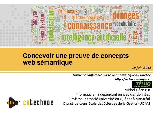 Concevoir une preuve de concepts web sémantique Michel Héon PhD Informaticien indépendant en web des données Professeur as...