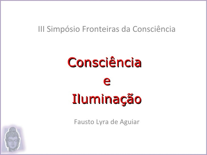 III Simpósio Fronteiras da Consciência Consciência  e Iluminação Fausto Lyra de Aguiar