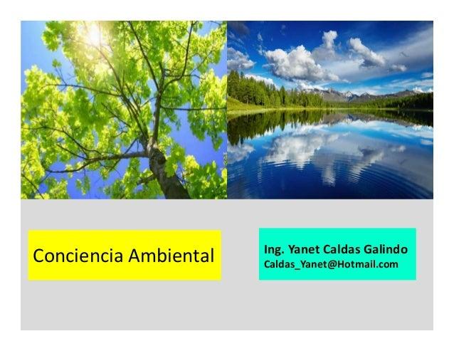 Conciencia Ambiental Ing. Yanet Caldas Galindo Caldas_Yanet@Hotmail.com
