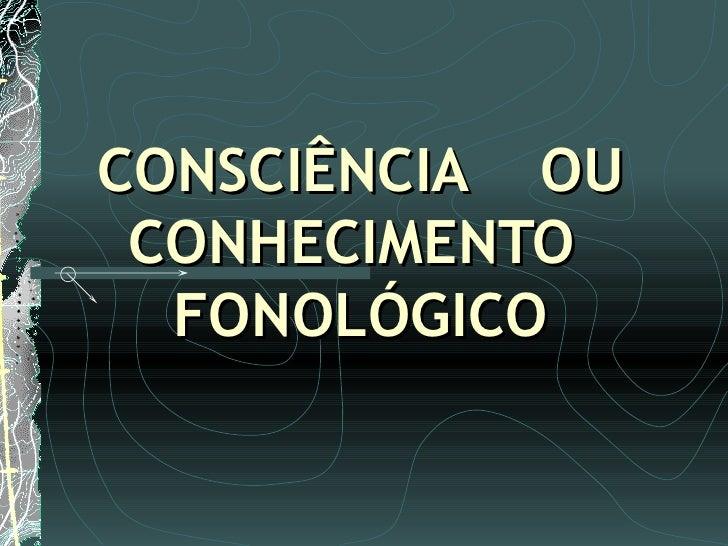 CONSCIÊNCIA  OU  CONHECIMENTO  FONOLÓGICO