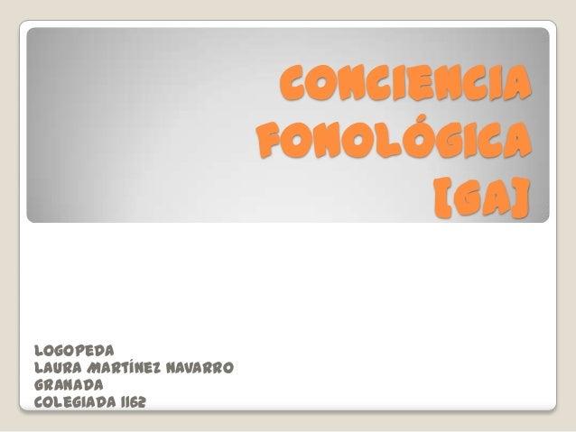 Conciencia                         fonológica                                [Ga]LogopedaLaura Martínez NavarroGranadaCole...