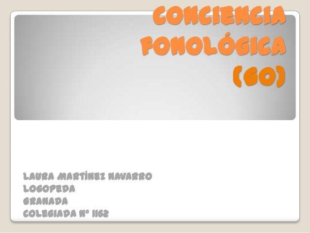 Conciencia                   fonológica                          (Go)Laura Martínez NavarroLogopedaGranadaColegiada nº 1162