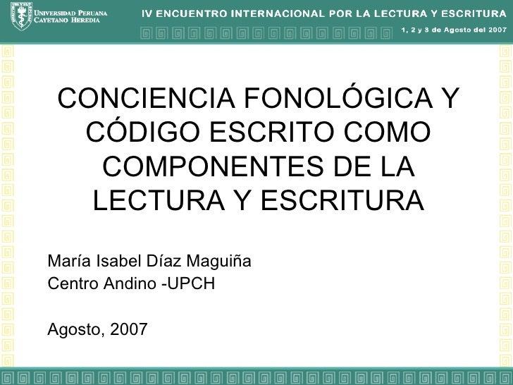 CONCIENCIA FONOLÓGICA Y CÓDIGO ESCRITO COMO COMPONENTES DE LA LECTURA Y ESCRITURA María Isabel Díaz Maguiña Centro Andino ...