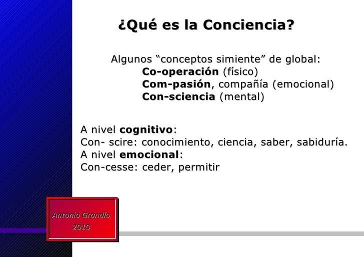 ¿Qué es la Conciencia? A nivel  cognitivo : Con- scire: conocimiento, ciencia, saber, sabiduría. A nivel  emocional : Con-...