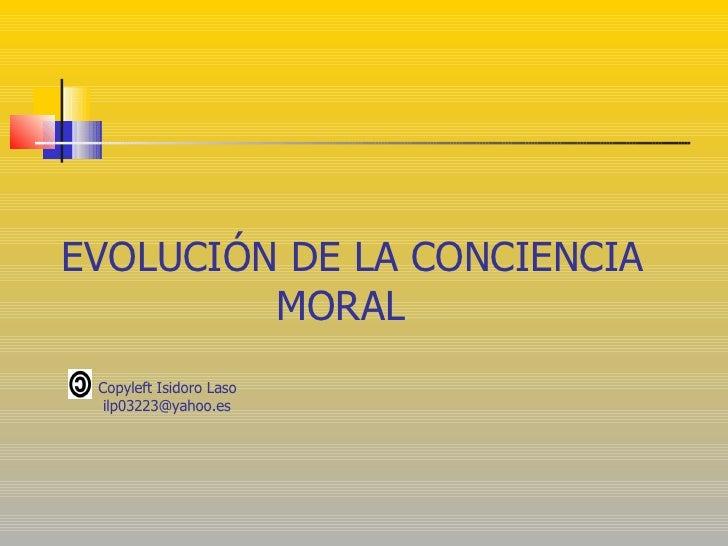 EVOLUCIÓN DE LA CONCIENCIA  MORAL Copyleft Isidoro Laso [email_address]