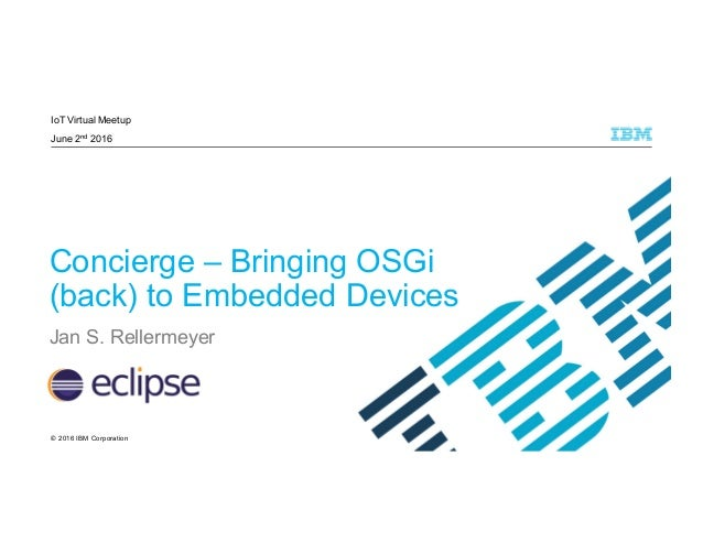 © 2016 IBM Corporation IoT Virtual Meetup June 2nd 2016 Concierge – Bringing OSGi (back) to Embedded Devices Jan S. Reller...