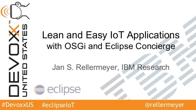 #DevoxxUS Lean and Easy IoT Applications with OSGi and Eclipse Concierge Jan S. Rellermeyer, IBM Research #eclipseIoT @rel...
