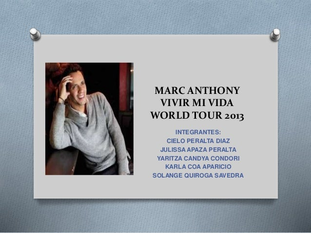 MARC ANTHONY VIVIR MI VIDA WORLD TOUR 2013 INTEGRANTES: CIELO PERALTA DIAZ JULISSA APAZA PERALTA YARITZA CANDYA CONDORI KA...