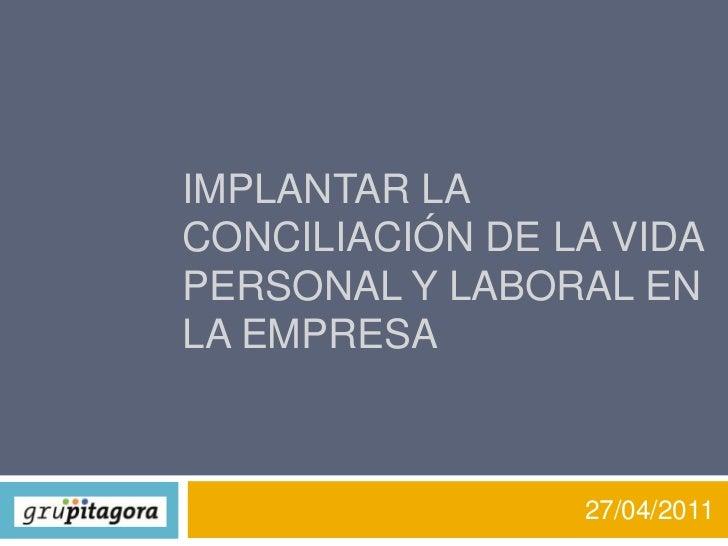 IMPLANTAR LA Conciliación de la vida personal y laboral EN LA EMPRESA<br />27/04/2011<br />