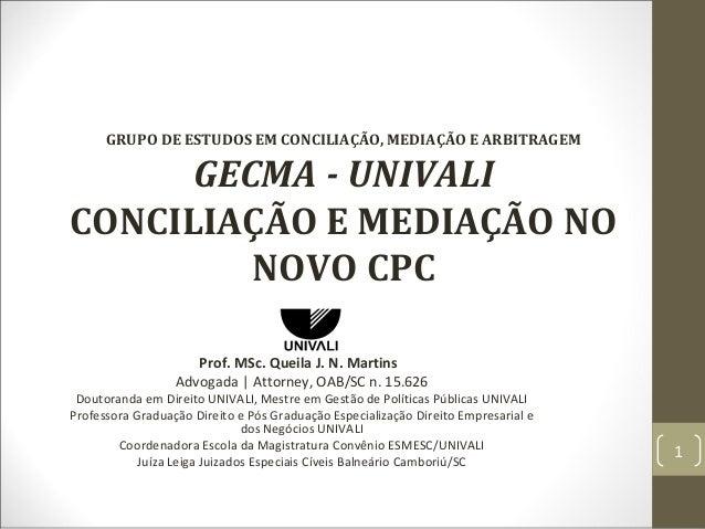 GRUPO DE ESTUDOS EM CONCILIAÇÃO, MEDIAÇÃO E ARBITRAGEM GECMA - UNIVALI CONCILIAÇÃO E MEDIAÇÃO NO NOVO CPC Prof. MSc. Queil...