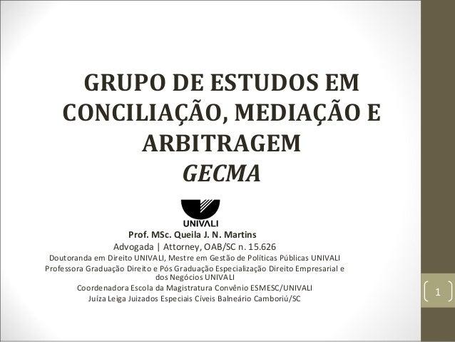 GRUPO DE ESTUDOS EM CONCILIAÇÃO, MEDIAÇÃO E ARBITRAGEM GECMA Prof. MSc. Queila J. N. Martins Advogada | Attorney, OAB/SC n...