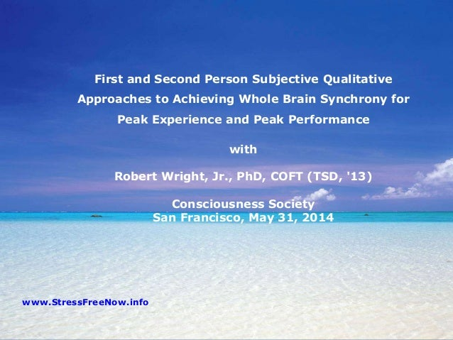 First and Second Person Subjective Qualitative Approaches to Achieving Whole Brain Synchrony for Peak Experience and Peak ...