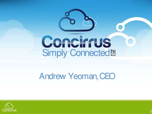 11Concirrus 11Concirrus Simply Connected! Andrew Yeoman,CEO Andrew Yeoman- CEO