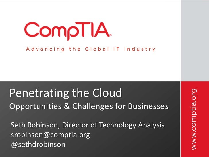 Penetrating the CloudOpportunities & Challenges for BusinessesSeth Robinson, Director of Technology Analysissrobinson@comp...