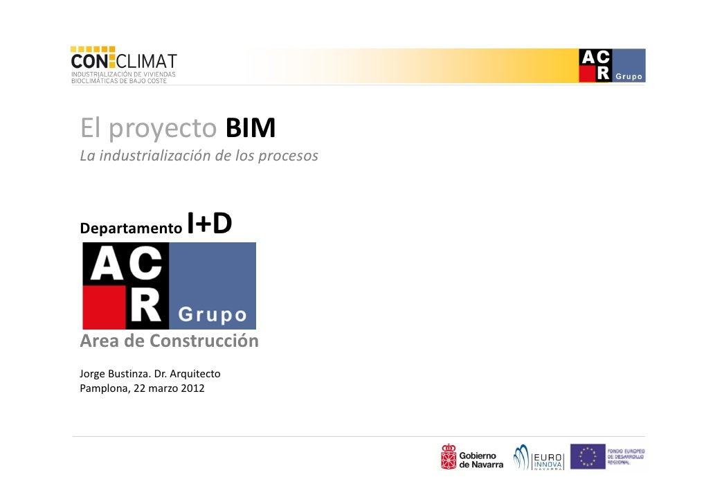 El proyecto BIMLa industrialización de los procesosDepartamento          I+DArea de ConstrucciónJorge Bustinza. Dr. Arquit...