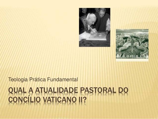 QUAL A ATUALIDADE PASTORAL DO CONCÍLIO VATICANO II? Teologia Prática Fundamental