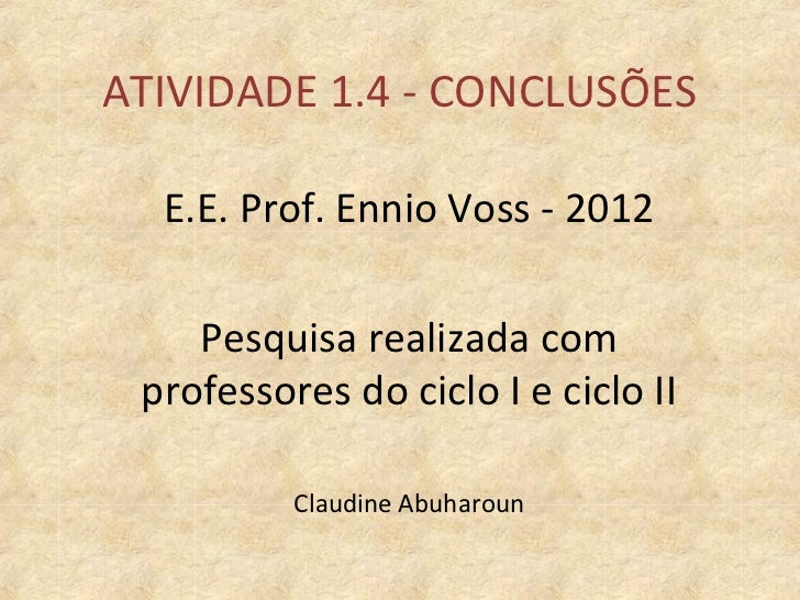 ATIVIDADE 1.4 - CONCLUSÕES  E.E. Prof. Ennio Voss - 2012    Pesquisa realizada com professores do ciclo I e ciclo II      ...
