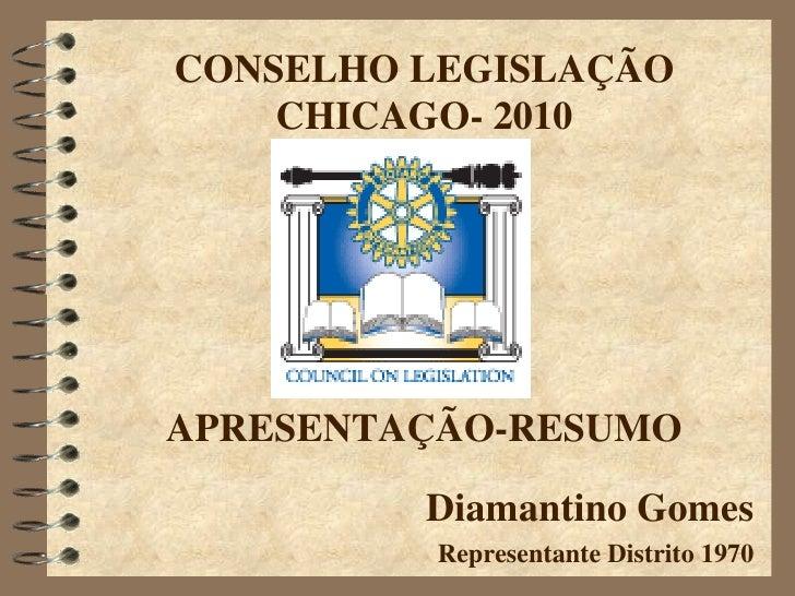 CONSELHO LEGISLAÇÃO     CHICAGO- 2010     APRESENTAÇÃO-RESUMO           Diamantino Gomes           Representante Distrito ...