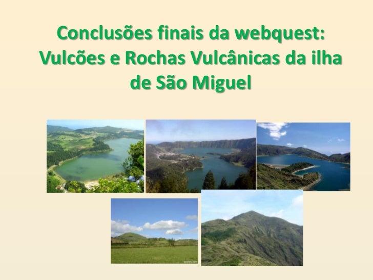 Conclusões finais da webquest:Vulcões e Rochas Vulcânicas da ilha          de São Miguel