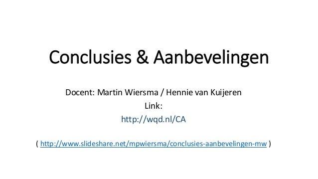 Conclusies & Aanbevelingen Docent: Martin Wiersma / Hennie van Kuijeren Link: http://wqd.nl/CA ( http://www.slideshare.net...