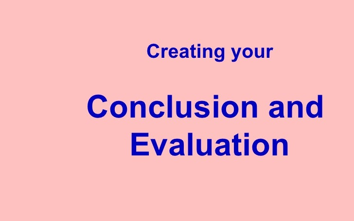 Creating your Conclusion and  Evaluation