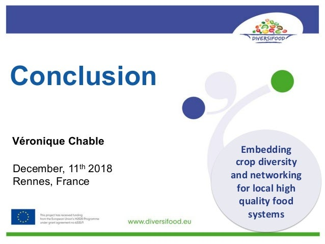 Conclusion Véronique Chable December, 11th 2018 Rennes, France Embedding cropdiversity andnetworking forlocalhigh ...