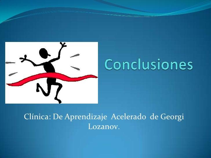 Conclusiones<br />Clínica: De Aprendizaje  Acelerado  de GeorgiLozanov.<br />