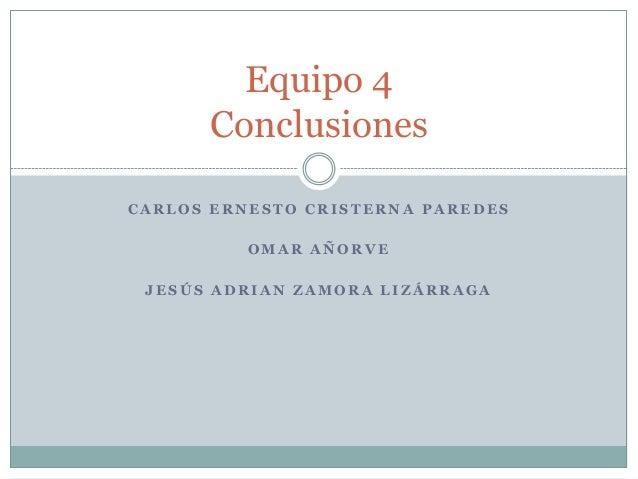 Equipo 4      ConclusionesCARLOS ERNESTO CRISTERNA PAREDES          OMAR AÑORVE JESÚS ADRIAN ZAMORA LIZÁRRAGA