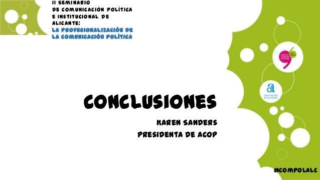 Conclusiones Karen Sanders Presidenta de ACOP #compolalc II Seminario de Comunicación Política e Institucional de Alicante...