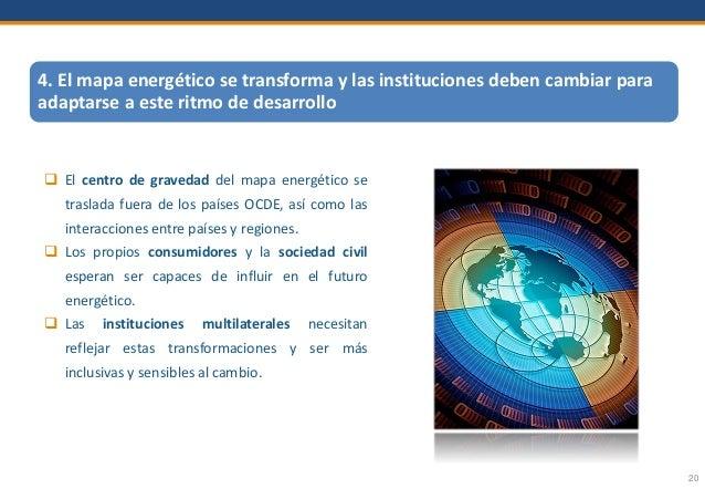 20 4. El mapa energético se transforma y las instituciones deben cambiar para adaptarse a este ritmo de desarrollo  El ce...