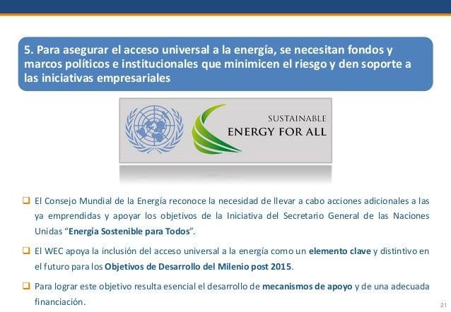 21 5. Para asegurar el acceso universal a la energía, se necesitan fondos y marcos políticos e institucionales que minimic...