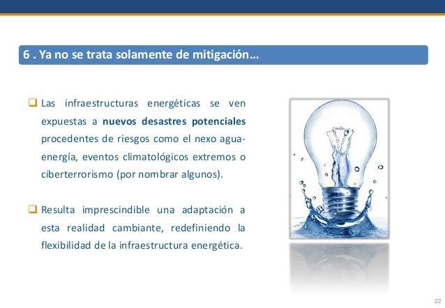 22 6 . Ya no se trata solamente de mitigación…  Las infraestructuras energéticas se ven expuestas a nuevos desastres pote...