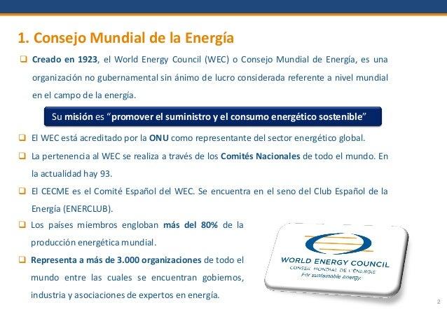 1. Consejo Mundial de la Energía 2  Creado en 1923, el World Energy Council (WEC) o Consejo Mundial de Energía, es una or...