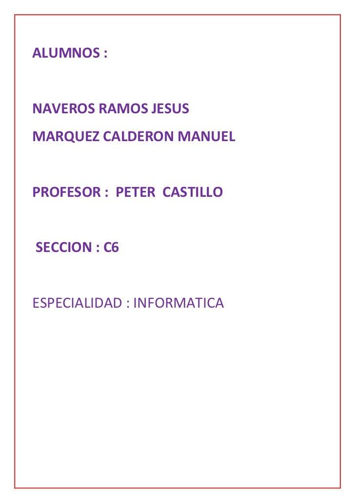 ALUMNOS :NAVEROS RAMOS JESUSMARQUEZ CALDERON MANUELPROFESOR : PETER CASTILLOSECCION : C6ESPECIALIDAD : INFORMATICA