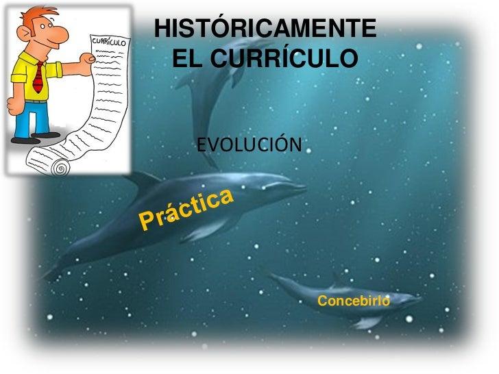 HISTÓRICAMENTE EL CURRÍCULO  EVOLUCIÓN              Concebirlo