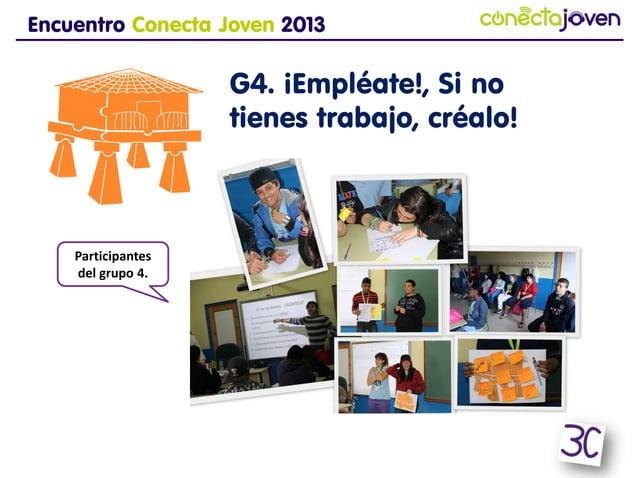 Encuentro Conecta Joven 2013G4. ¡Empléate!, Si no tienestrabajo, créalo!Participantesdel grupo 4.
