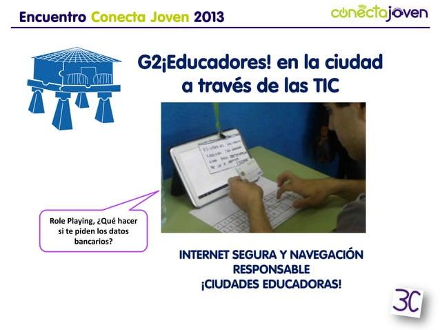 Encuentro Conecta Joven 2013G2¡Educadores! en laciudad a través de las TICINTERNET SEGURA Y NAVEGACIÓNRESPONSABLE¡CIUDADES...