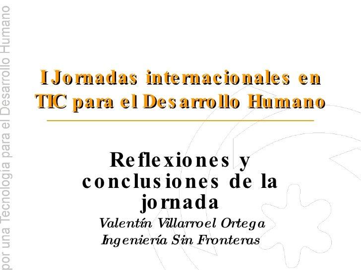 I Jornadas internacionales en TIC para el Desarrollo Humano Reflexiones y conclusiones de la jornada Valentín Villarroel O...
