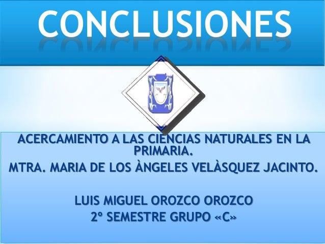 ACERCAMIENTO A LAS CIENCIAS NATURALES EN LA PRIMARIA. MTRA. MARIA DE LOS ÀNGELES VELÀSQUEZ JACINTO. LUIS MIGUEL OROZCO ORO...