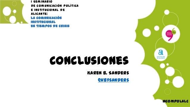 ConclusionesKaren B. Sanders@kbfsanders#compolalcI Seminariode Comunicación Políticae Institucional deAlicante:La Comunica...